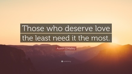 Those who deserve love the least need it the most. Austin O'Malley