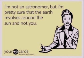 Meme: I'm not an astronomer, but I'm sure the earth revolves around the sun and not you.