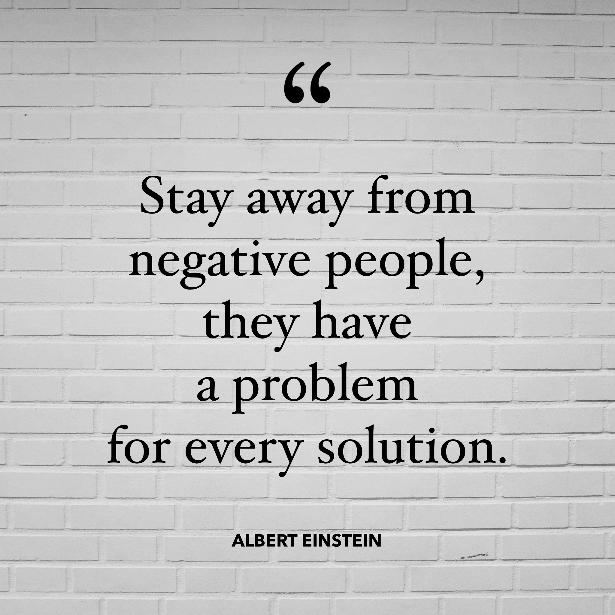 Quote: Stay away from negative people, they have a problem for every solution. Albert Einstein